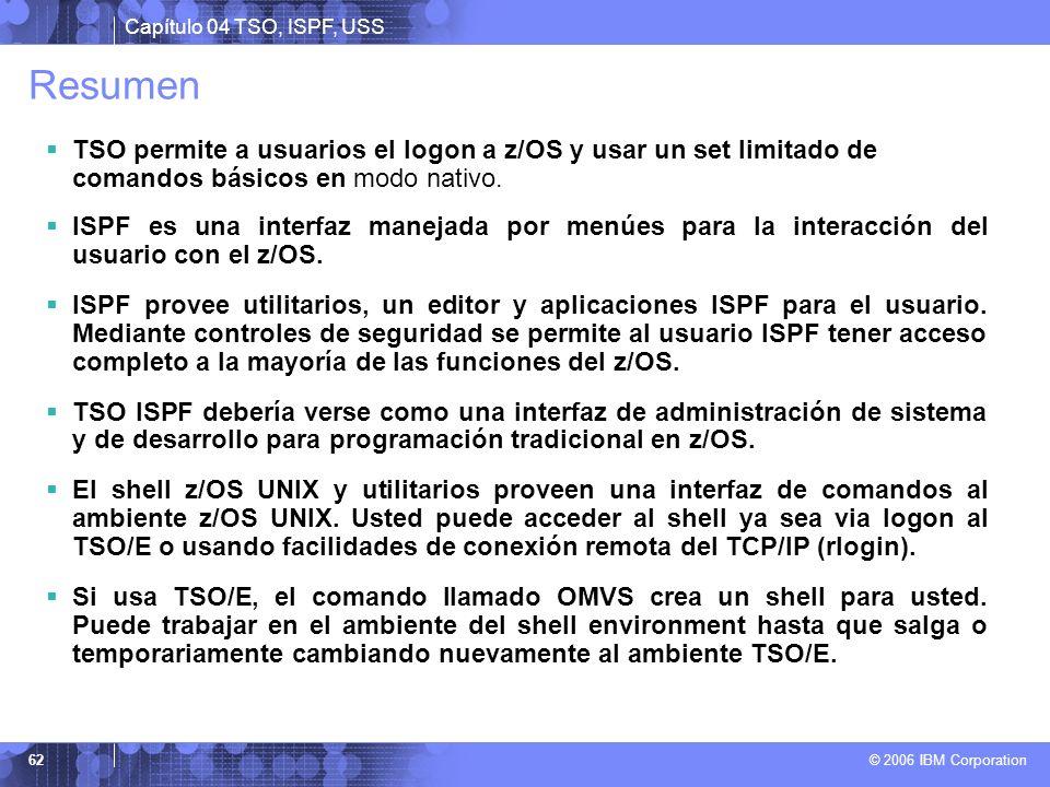Capítulo 04 TSO, ISPF, USS © 2006 IBM Corporation 62 Resumen TSO permite a usuarios el logon a z/OS y usar un set limitado de comandos básicos en modo