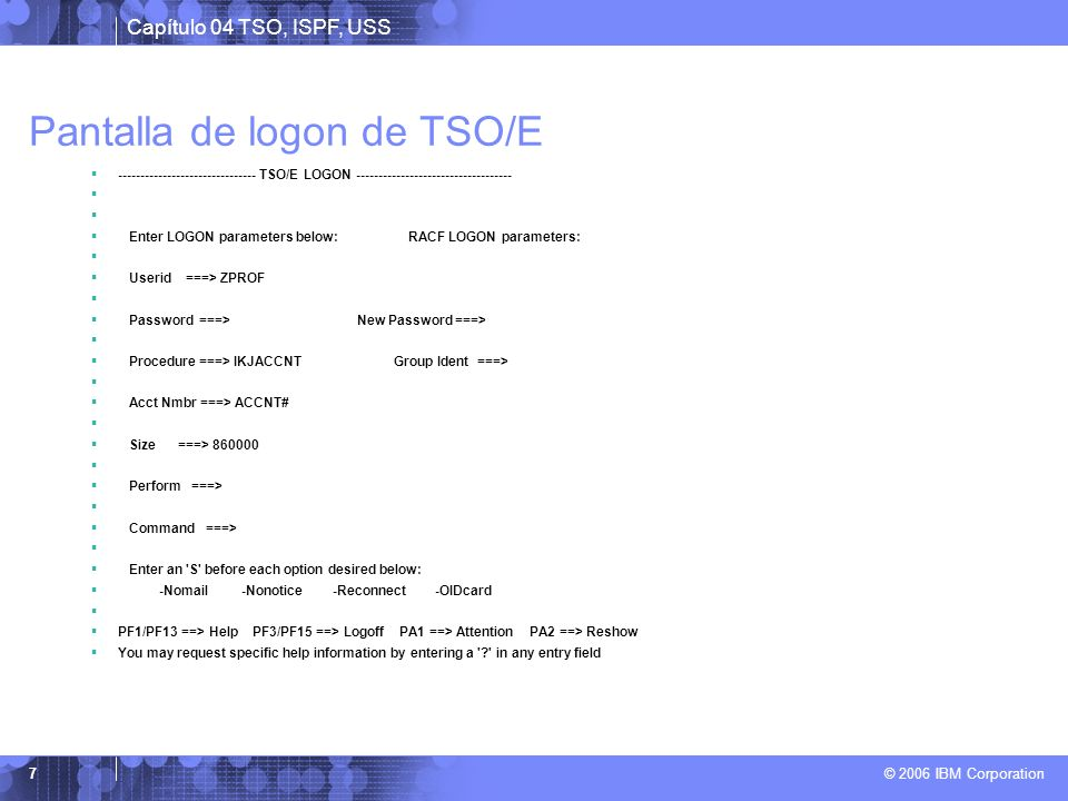 Capítulo 04 TSO, ISPF, USS © 2006 IBM Corporation 7 Pantalla de logon de TSO/E ------------------------------- TSO/E LOGON ---------------------------