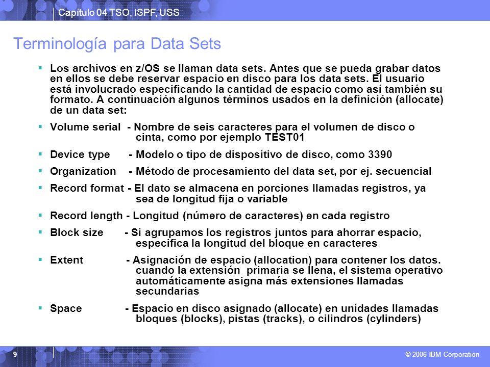 Capítulo 04 TSO, ISPF, USS © 2006 IBM Corporation 9 Terminología para Data Sets Los archivos en z/OS se llaman data sets. Antes que se pueda grabar da