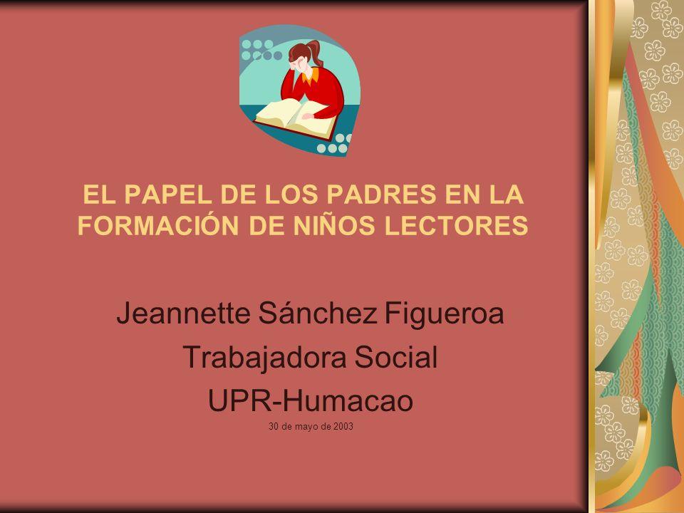 EL PAPEL DE LOS PADRES EN LA FORMACIÓN DE NIÑOS LECTORES Jeannette Sánchez Figueroa Trabajadora Social UPR-Humacao 30 de mayo de 2003