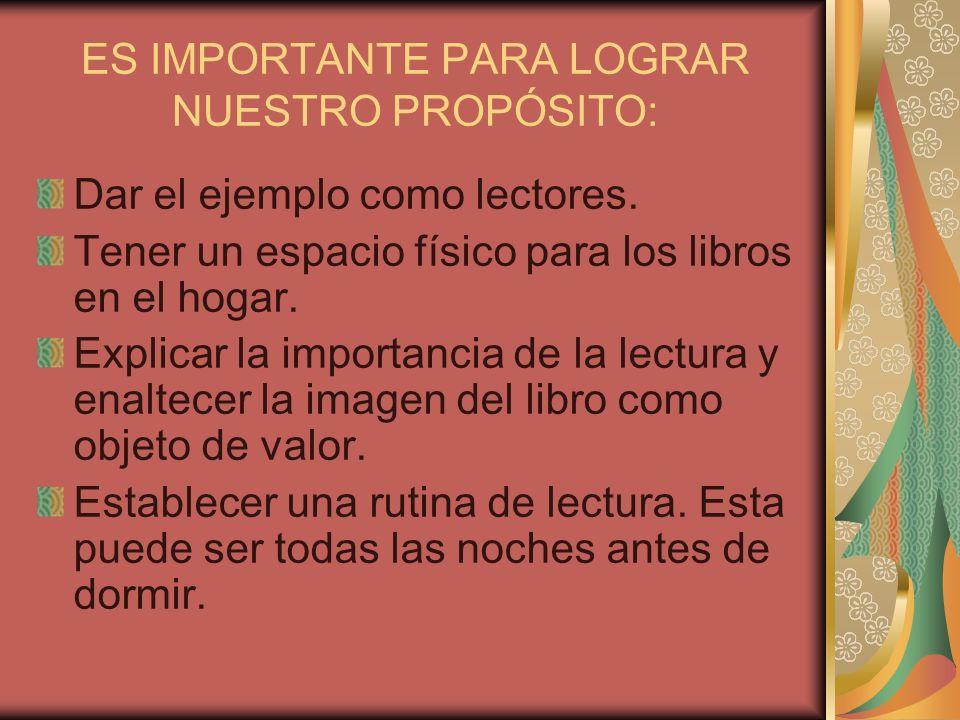 ES IMPORTANTE PARA LOGRAR NUESTRO PROPÓSITO: Dar el ejemplo como lectores. Tener un espacio físico para los libros en el hogar. Explicar la importanci