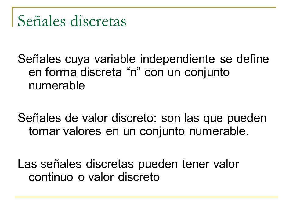 Señales discretas Señales cuya variable independiente se define en forma discreta n con un conjunto numerable Señales de valor discreto: son las que p