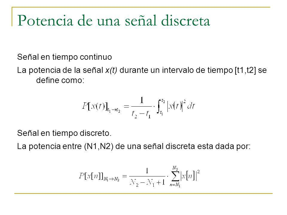 Potencia de una señal discreta Señal en tiempo continuo La potencia de la señal x(t) durante un intervalo de tiempo [t1,t2] se define como: Señal en t