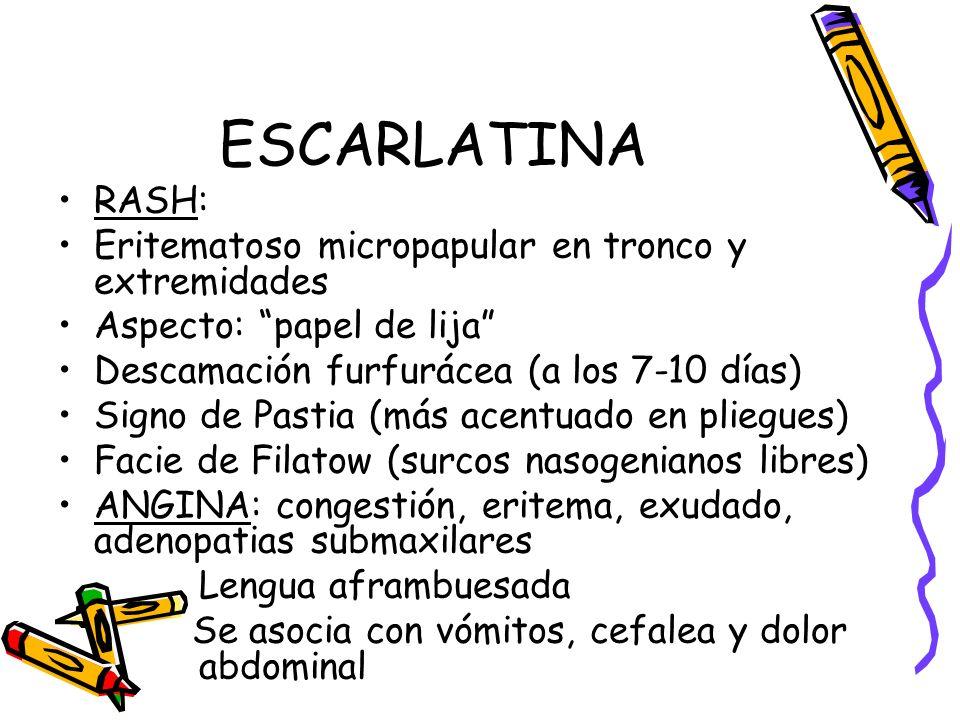 ESCARLATINA RASH: Eritematoso micropapular en tronco y extremidades Aspecto: papel de lija Descamación furfurácea (a los 7-10 días) Signo de Pastia (m