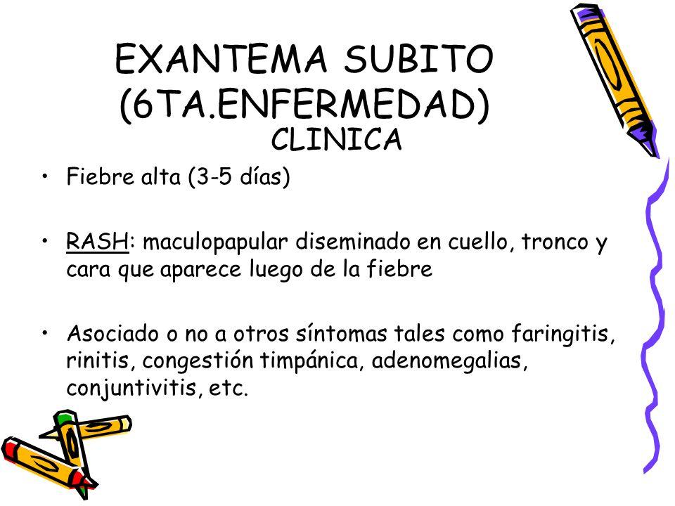 EXANTEMA SUBITO (6TA.ENFERMEDAD) CLINICA Fiebre alta (3-5 días) RASH: maculopapular diseminado en cuello, tronco y cara que aparece luego de la fiebre