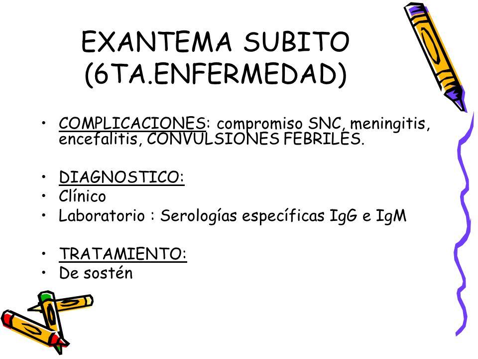 EXANTEMA SUBITO (6TA.ENFERMEDAD) COMPLICACIONES: compromiso SNC, meningitis, encefalitis, CONVULSIONES FEBRILES. DIAGNOSTICO: Clínico Laboratorio : Se