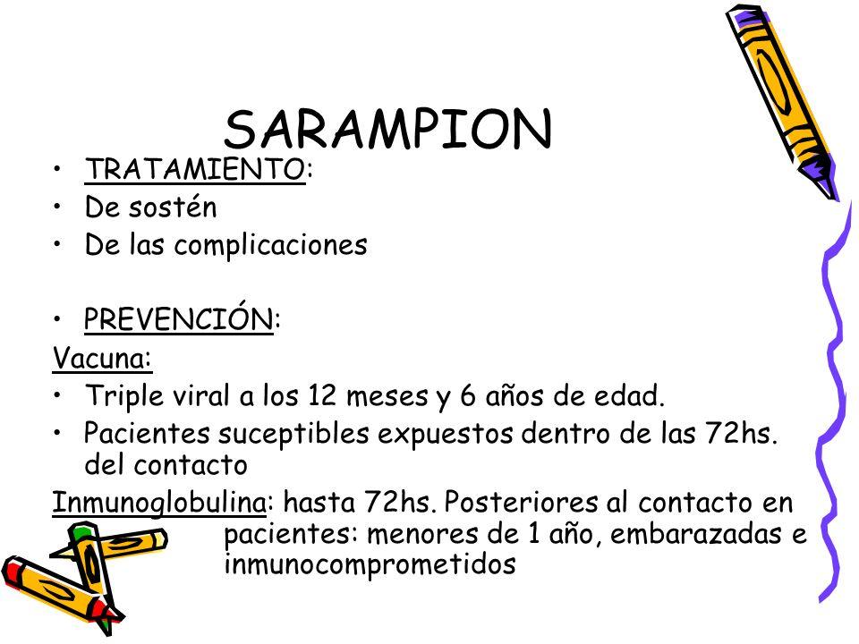 SARAMPION TRATAMIENTO: De sostén De las complicaciones PREVENCIÓN: Vacuna: Triple viral a los 12 meses y 6 años de edad. Pacientes suceptibles expuest