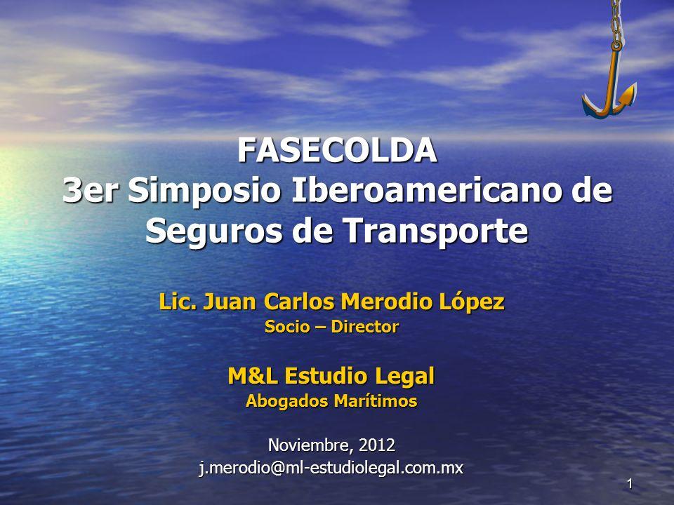 1 FASECOLDA 3er Simposio Iberoamericano de Seguros de Transporte Lic. Juan Carlos Merodio López Socio – Director M&L Estudio Legal Abogados Marítimos