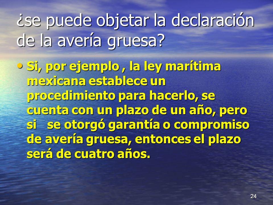 ¿se puede objetar la declaración de la avería gruesa? Si, por ejemplo, la ley marítima mexicana establece un procedimiento para hacerlo, se cuenta con