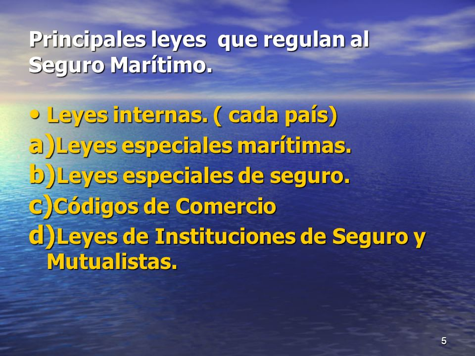 5 Principales leyes que regulan al Seguro Marítimo. Leyes internas. ( cada país) Leyes internas. ( cada país) a) Leyes especiales marítimas. b) Leyes