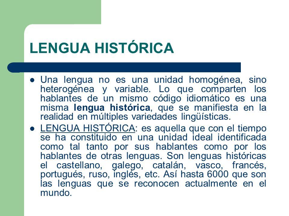 LENGUA HISTÓRICA Una lengua no es una unidad homogénea, sino heterogénea y variable. Lo que comparten los hablantes de un mismo código idiomático es u
