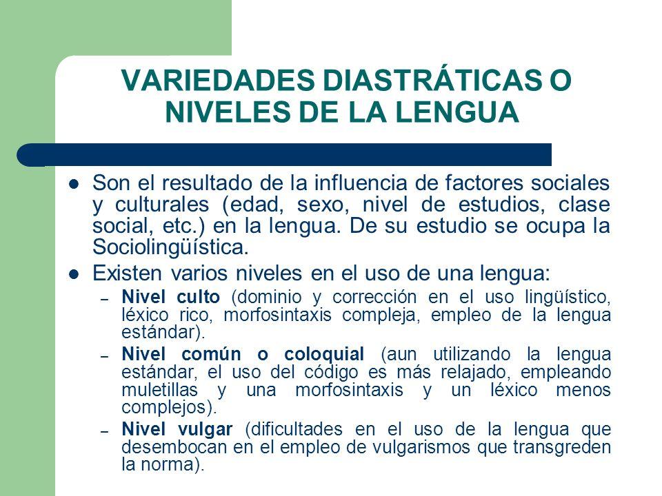 VARIEDADES DIASTRÁTICAS O NIVELES DE LA LENGUA Son el resultado de la influencia de factores sociales y culturales (edad, sexo, nivel de estudios, cla