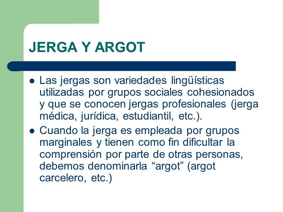 JERGA Y ARGOT Las jergas son variedades lingüísticas utilizadas por grupos sociales cohesionados y que se conocen jergas profesionales (jerga médica,