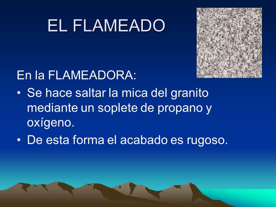 EL FLAMEADO En la FLAMEADORA: Se hace saltar la mica del granito mediante un soplete de propano y oxígeno. De esta forma el acabado es rugoso.