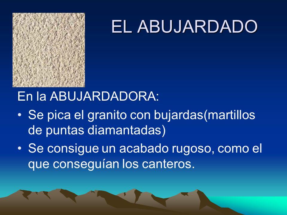 EL ABUJARDADO En la ABUJARDADORA: Se pica el granito con bujardas(martillos de puntas diamantadas) Se consigue un acabado rugoso, como el que conseguí