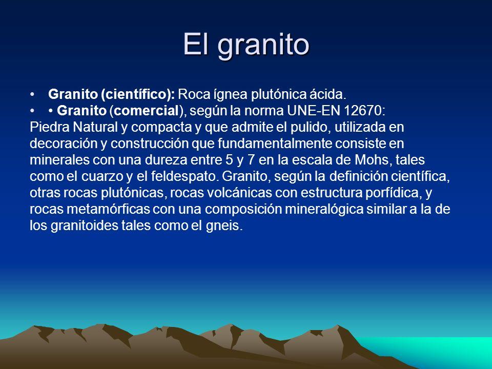 El granito Granito (científico): Roca ígnea plutónica ácida. Granito (comercial), según la norma UNE-EN 12670: Piedra Natural y compacta y que admite