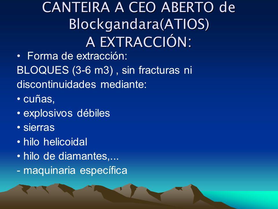 CANTEIRA A CEO ABERTO de Blockgandara(ATIOS) A EXTRACCIÓN : Forma de extracción: BLOQUES (3-6 m3), sin fracturas ni discontinuidades mediante: cuñas,