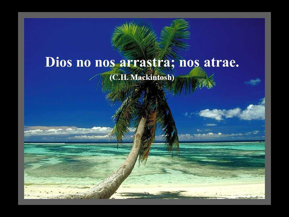 Dios no nos arrastra; nos atrae. (C.H. Mackintosh)