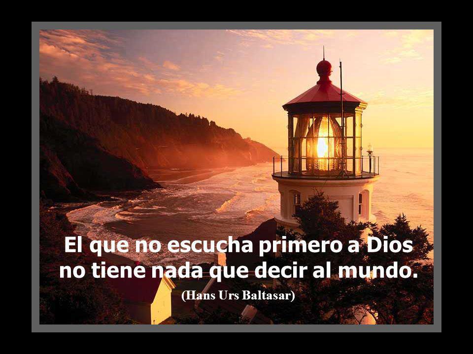 El que no escucha primero a Dios no tiene nada que decir al mundo. (Hans Urs Baltasar)