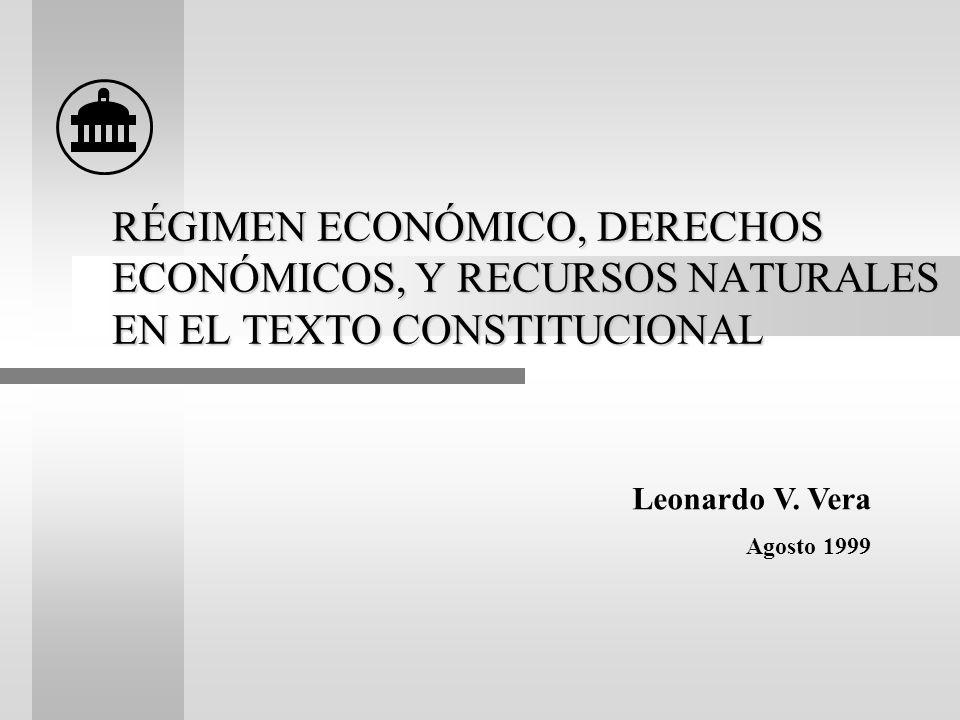 RÉGIMEN ECONÓMICO, DERECHOS ECONÓMICOS, Y RECURSOS NATURALES EN EL TEXTO CONSTITUCIONAL Leonardo V. Vera Agosto 1999