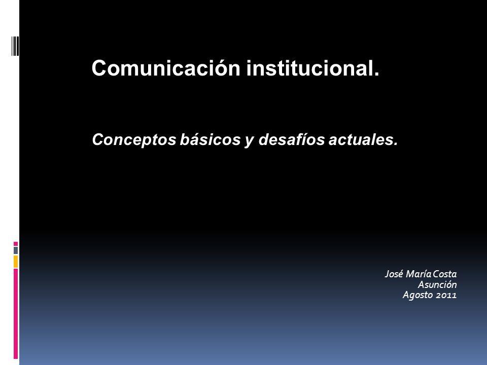 José María Costa Asunción Agosto 2011 Comunicación institucional. Conceptos básicos y desafíos actuales.