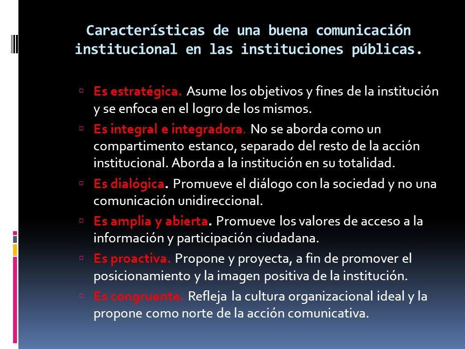 Características de una buena comunicación institucional en las instituciones públicas. Es estratégica. Asume los objetivos y fines de la institución y