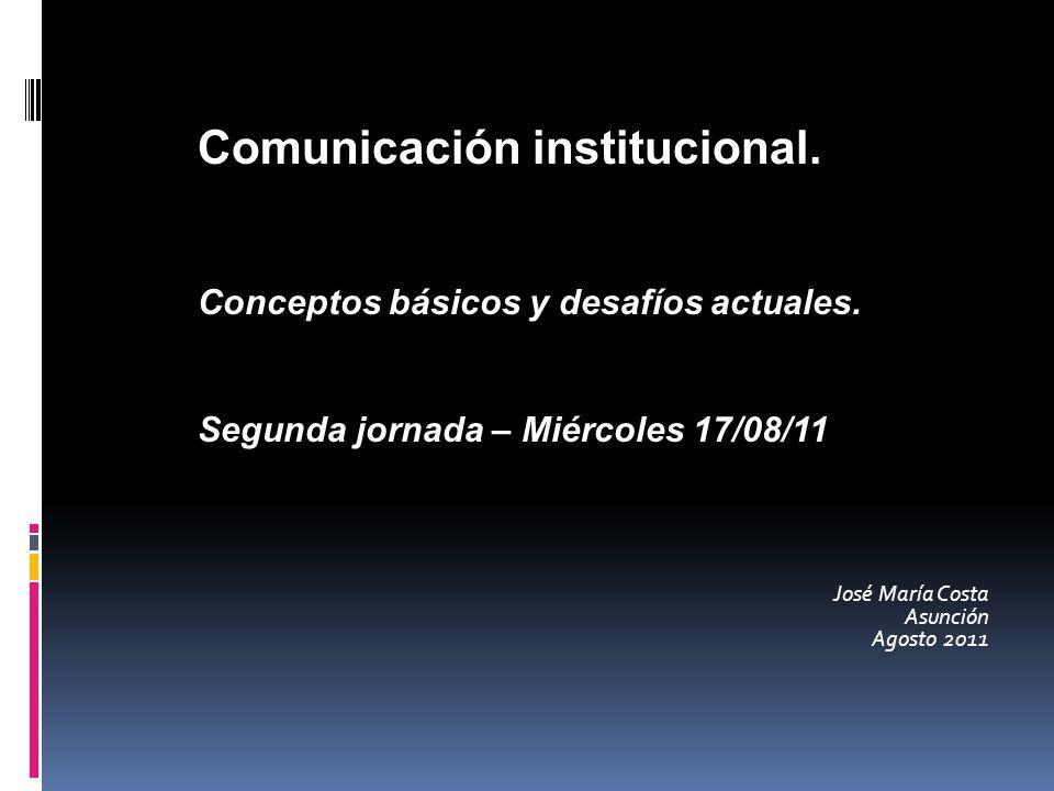 José María Costa Asunción Agosto 2011 Comunicación institucional. Conceptos básicos y desafíos actuales. Segunda jornada – Miércoles 17/08/11