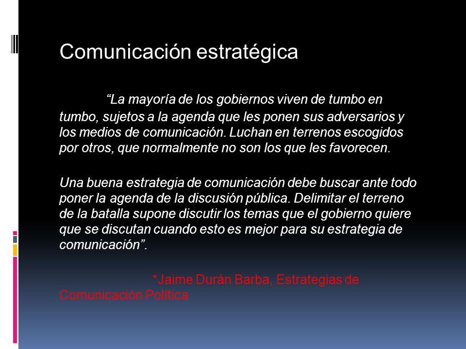 Comunicación estratégica La mayoría de los gobiernos viven de tumbo en tumbo, sujetos a la agenda que les ponen sus adversarios y los medios de comuni