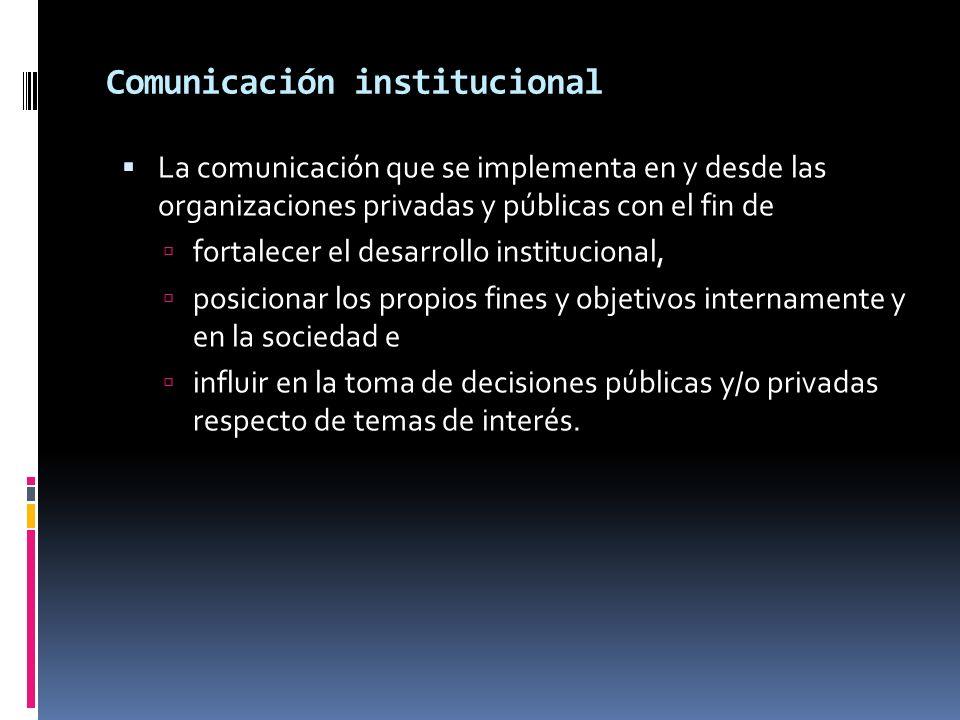 Comunicación institucional La comunicación que se implementa en y desde las organizaciones privadas y públicas con el fin de fortalecer el desarrollo