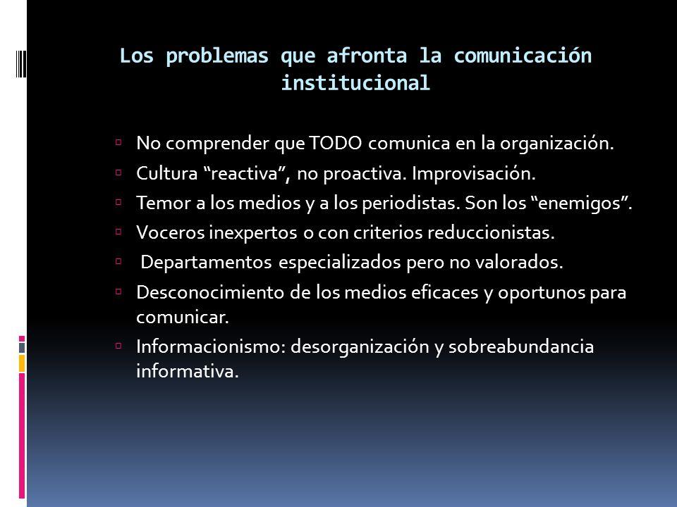 Los problemas que afronta la comunicación institucional No comprender que TODO comunica en la organización. Cultura reactiva, no proactiva. Improvisac