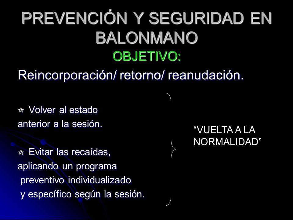 PREVENCIÓN Y SEGURIDAD EN BALONMANO OBJETIVO: Reincorporación/ retorno/ reanudación. Volver al estado Volver al estado anterior a la sesión. Evitar la