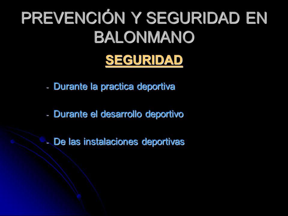 PREVENCIÓN Y SEGURIDAD EN BALONMANO SEGURIDAD - Durante la practica deportiva - Durante el desarrollo deportivo - De las instalaciones deportivas