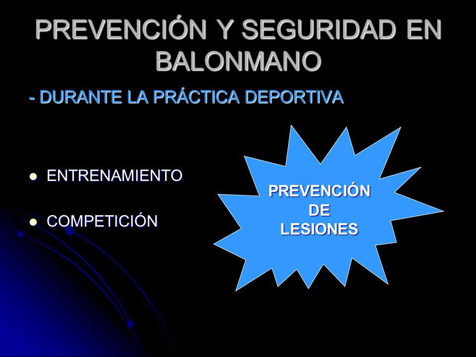 PREVENCIÓN Y SEGURIDAD EN BALONMANO - DURANTE LA PRÁCTICA DEPORTIVA ENTRENAMIENTO ENTRENAMIENTO COMPETICIÓN COMPETICIÓN PREVENCIÓN DE LESIONES