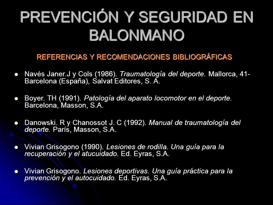 PREVENCIÓN Y SEGURIDAD EN BALONMANO REFERENCIAS Y RECOMENDACIONES BIBLIOGRÁFICAS Navés Janer.J y Cols (1986). Traumatología del deporte. Mallorca, 41-