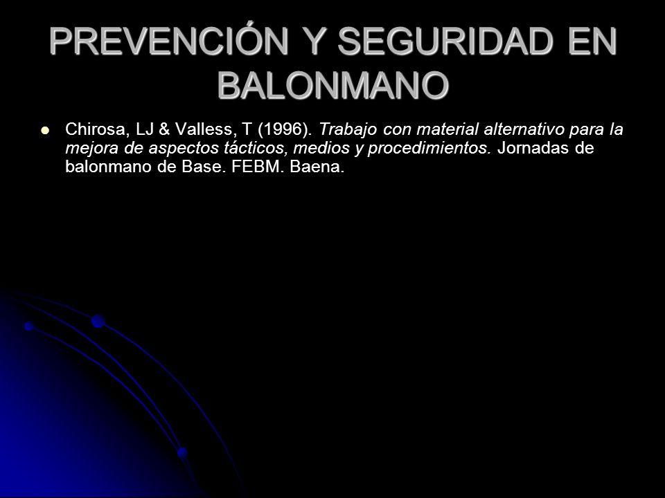 PREVENCIÓN Y SEGURIDAD EN BALONMANO Chirosa, LJ & Valless, T (1996). Trabajo con material alternativo para la mejora de aspectos tácticos, medios y pr