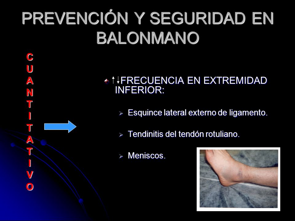 PREVENCIÓN Y SEGURIDAD EN BALONMANO C U A N T I T A T I V O FRECUENCIA EN EXTREMIDAD INFERIOR: Esquince lateral externo de ligamento. Tendinitis del t