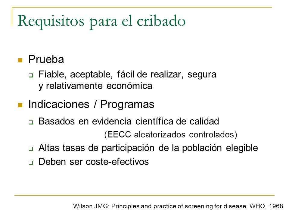 Requisitos para el cribado Wilson JMG: Principles and practice of screening for disease. WHO, 1968 Prueba Fiable, aceptable, fácil de realizar, segura