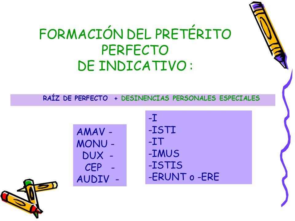 FORMACIÓN DEL PRETÉRITO PERFECTO DE INDICATIVO : RAÍZ DE PERFECTO + DESINENCIAS PERSONALES ESPECIALES AMAV - MONU - DUX - CEP - AUDIV - -I -ISTI -IT -