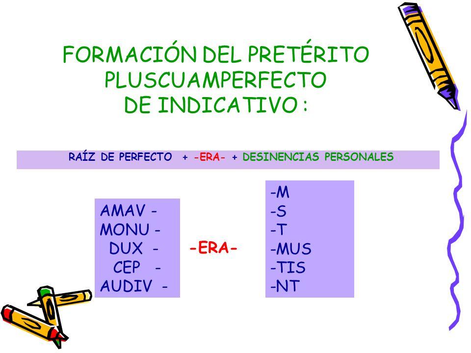 FORMACIÓN DEL PRETÉRITO PLUSCUAMPERFECTO DE INDICATIVO : RAÍZ DE PERFECTO + -ERA- + DESINENCIAS PERSONALES AMAV - MONU - DUX - CEP - AUDIV - -M -S -T