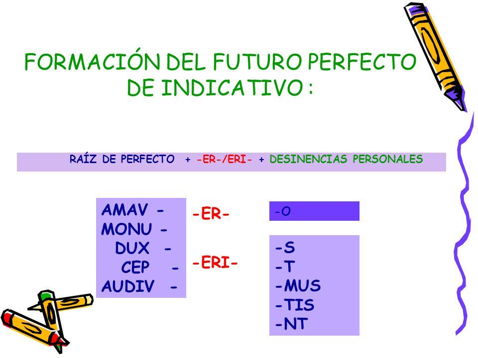 FORMACIÓN DEL FUTURO PERFECTO DE INDICATIVO : RAÍZ DE PERFECTO + -ER-/ERI- + DESINENCIAS PERSONALES AMAV - MONU - DUX - CEP - AUDIV - -S -T -MUS -TIS