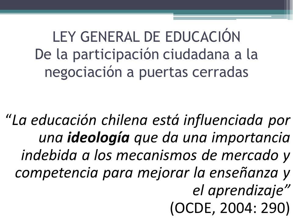 LEY GENERAL DE EDUCACIÓN De la participación ciudadana a la negociación a puertas cerradas La educación chilena está influenciada por una ideología qu