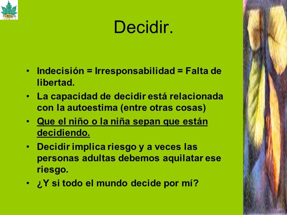 Decidir. Indecisión = Irresponsabilidad = Falta de libertad. La capacidad de decidir está relacionada con la autoestima (entre otras cosas) Que el niñ