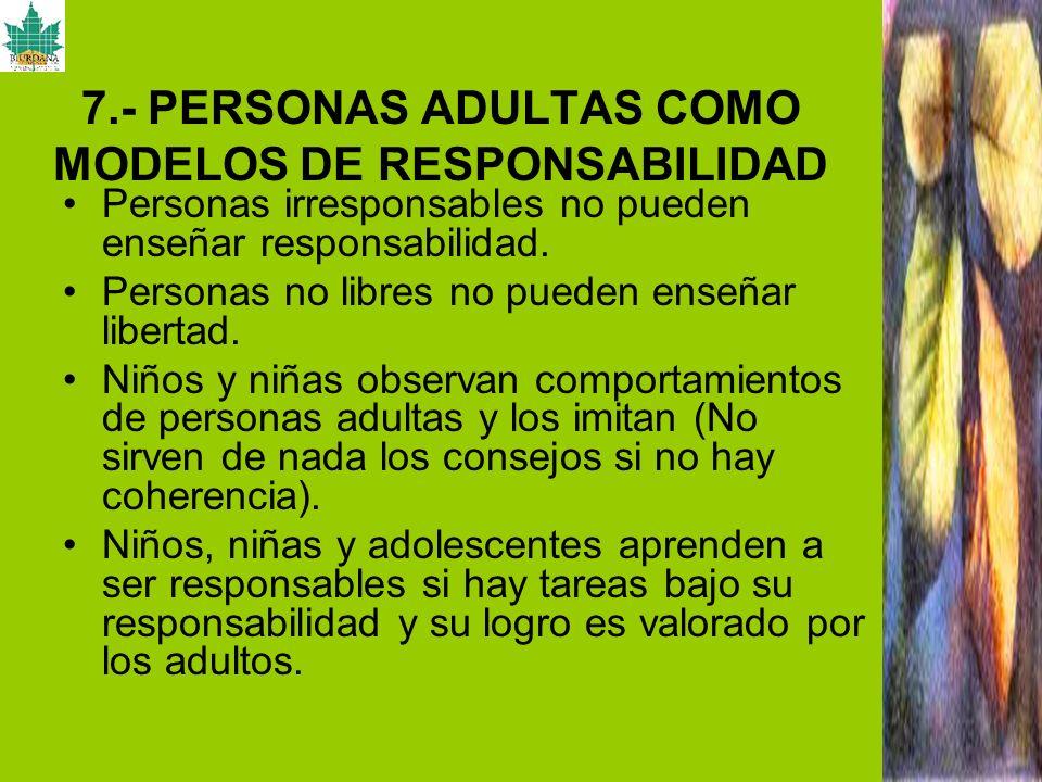 7.- PERSONAS ADULTAS COMO MODELOS DE RESPONSABILIDAD Personas irresponsables no pueden enseñar responsabilidad. Personas no libres no pueden enseñar l