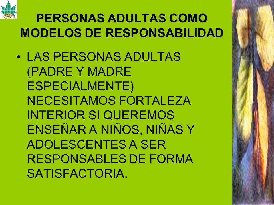 PERSONAS ADULTAS COMO MODELOS DE RESPONSABILIDAD LAS PERSONAS ADULTAS (PADRE Y MADRE ESPECIALMENTE) NECESITAMOS FORTALEZA INTERIOR SI QUEREMOS ENSEÑAR