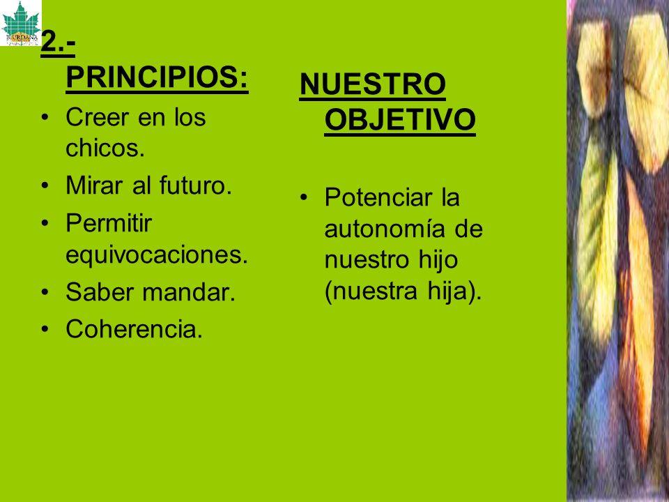 2.- PRINCIPIOS: Creer en los chicos. Mirar al futuro. Permitir equivocaciones. Saber mandar. Coherencia. NUESTRO OBJETIVO Potenciar la autonomía de nu