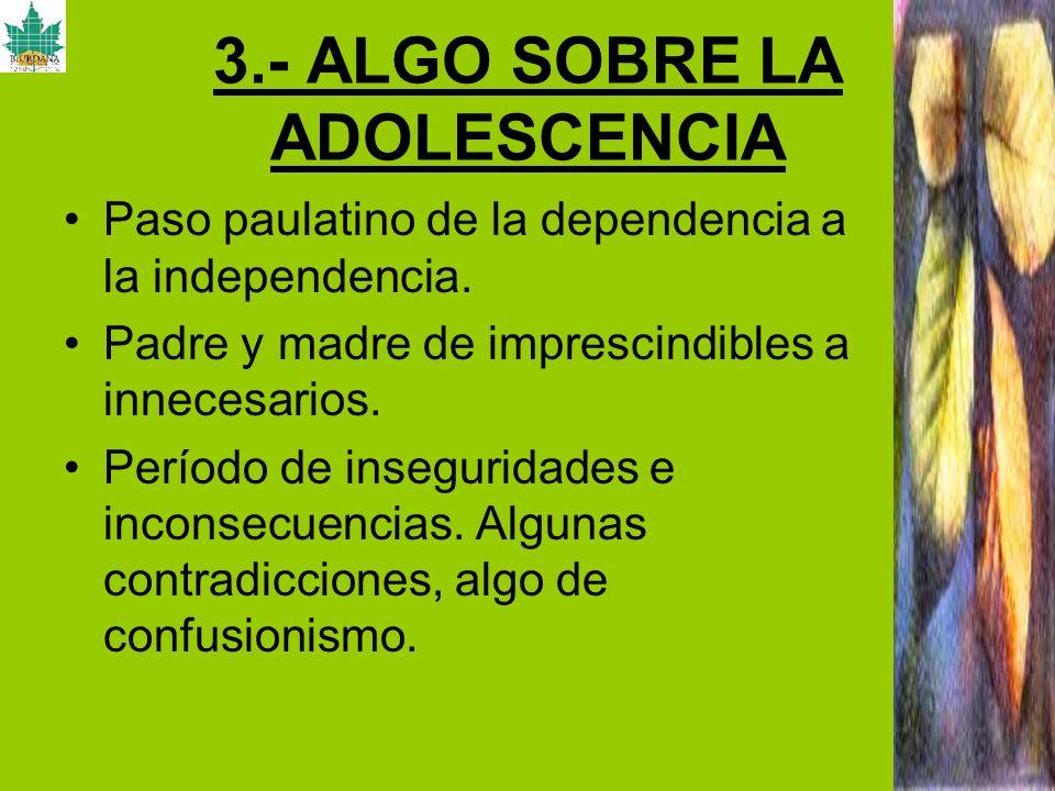 3.- ALGO SOBRE LA ADOLESCENCIA Paso paulatino de la dependencia a la independencia. Padre y madre de imprescindibles a innecesarios. Período de insegu