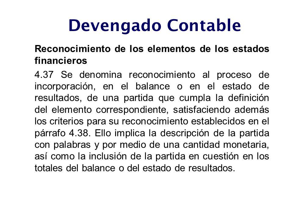 Reconocimiento de los elementos de los estados financieros 4.37 Se denomina reconocimiento al proceso de incorporación, en el balance o en el estado d