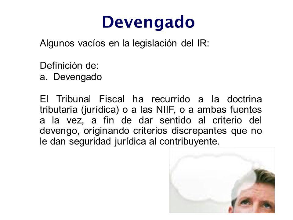 Algunos vacíos en la legislación del IR: Definición de: a. Devengado El Tribunal Fiscal ha recurrido a la doctrina tributaria (jurídica) o a las NIIF,
