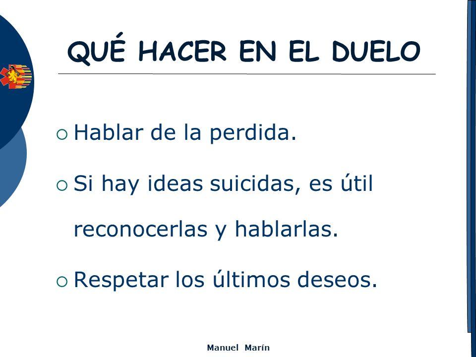 Manuel Marín QUÉ HACER EN EL DUELO Hablar de la perdida. Si hay ideas suicidas, es útil reconocerlas y hablarlas. Respetar los últimos deseos.