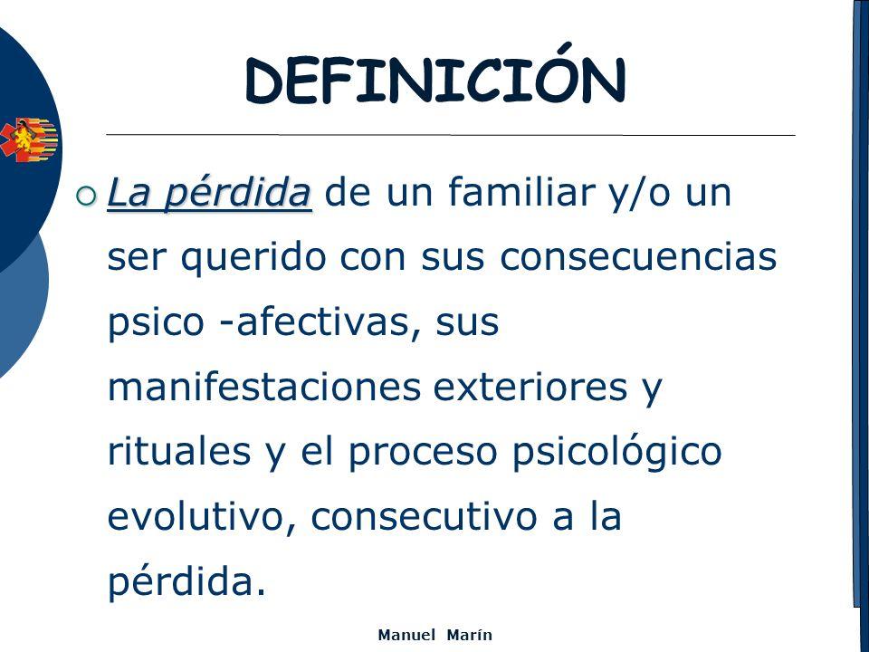 Manuel Marín DEFINICIÓN La pérdida La pérdida de un familiar y/o un ser querido con sus consecuencias psico -afectivas, sus manifestaciones exteriores